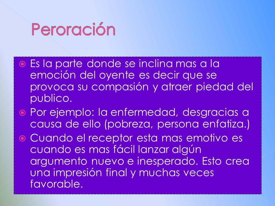 Peroración Es la parte donde se inclina mas a la emoción del oyente es decir que se provoca su compasión y atraer piedad del publico.