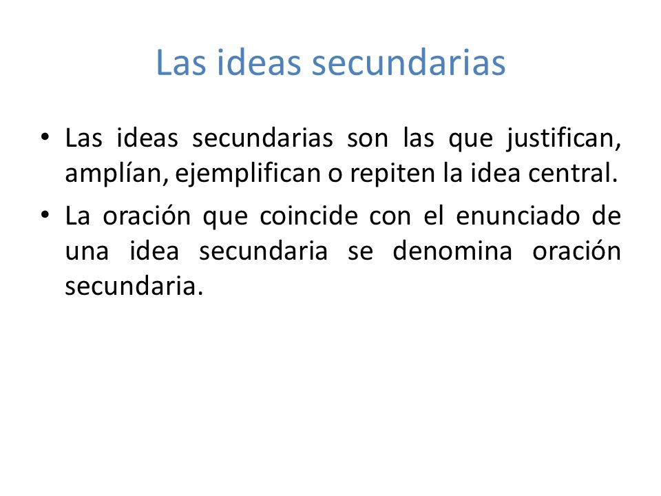 Las ideas secundarias Las ideas secundarias son las que justifican, amplían, ejemplifican o repiten la idea central.
