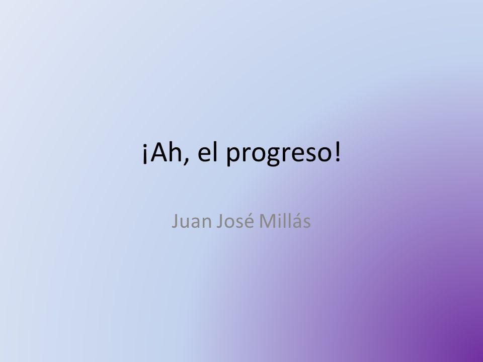 ¡Ah, el progreso! Juan José Millás
