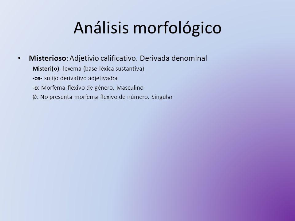 Análisis morfológico Misterioso: Adjetivio calificativo. Derivada denominal. Misteri(o)- lexema (base léxica sustantiva)