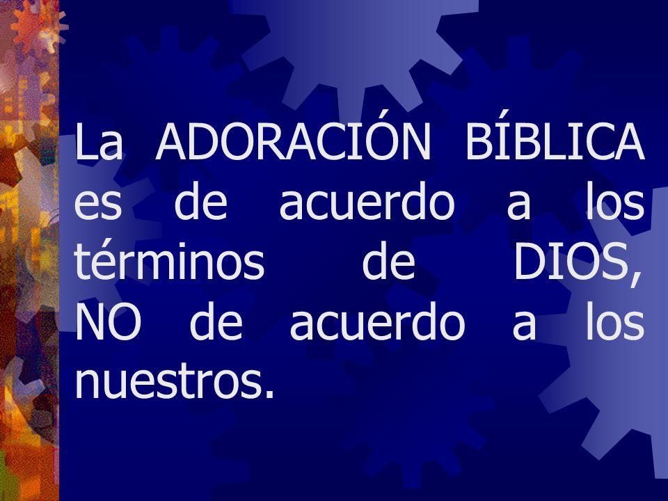 La ADORACIÓN BÍBLICA es de acuerdo a los términos de DIOS, NO de acuerdo a los nuestros.