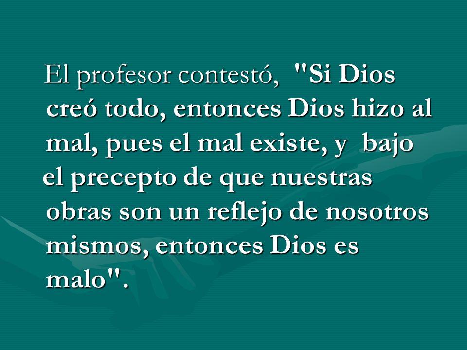 El profesor contestó, Si Dios creó todo, entonces Dios hizo al mal, pues el mal existe, y bajo