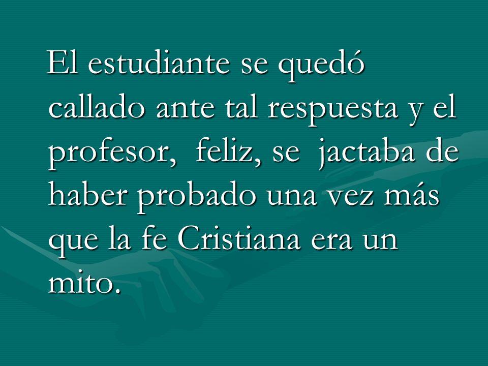 El estudiante se quedó callado ante tal respuesta y el profesor, feliz, se jactaba de haber probado una vez más que la fe Cristiana era un mito.