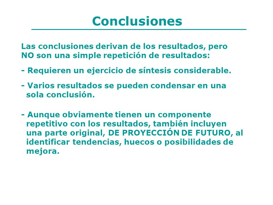 Conclusiones Las conclusiones derivan de los resultados, pero NO son una simple repetición de resultados: