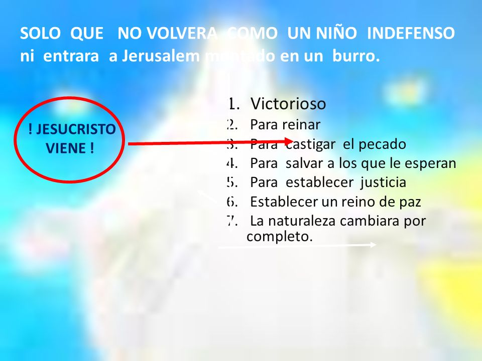 SOLO QUE NO VOLVERA COMO UN NIÑO INDEFENSO ni entrara a Jerusalem montado en un burro.