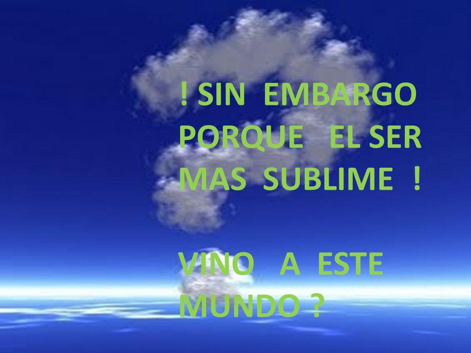 ! SIN EMBARGO PORQUE EL SER MAS SUBLIME !