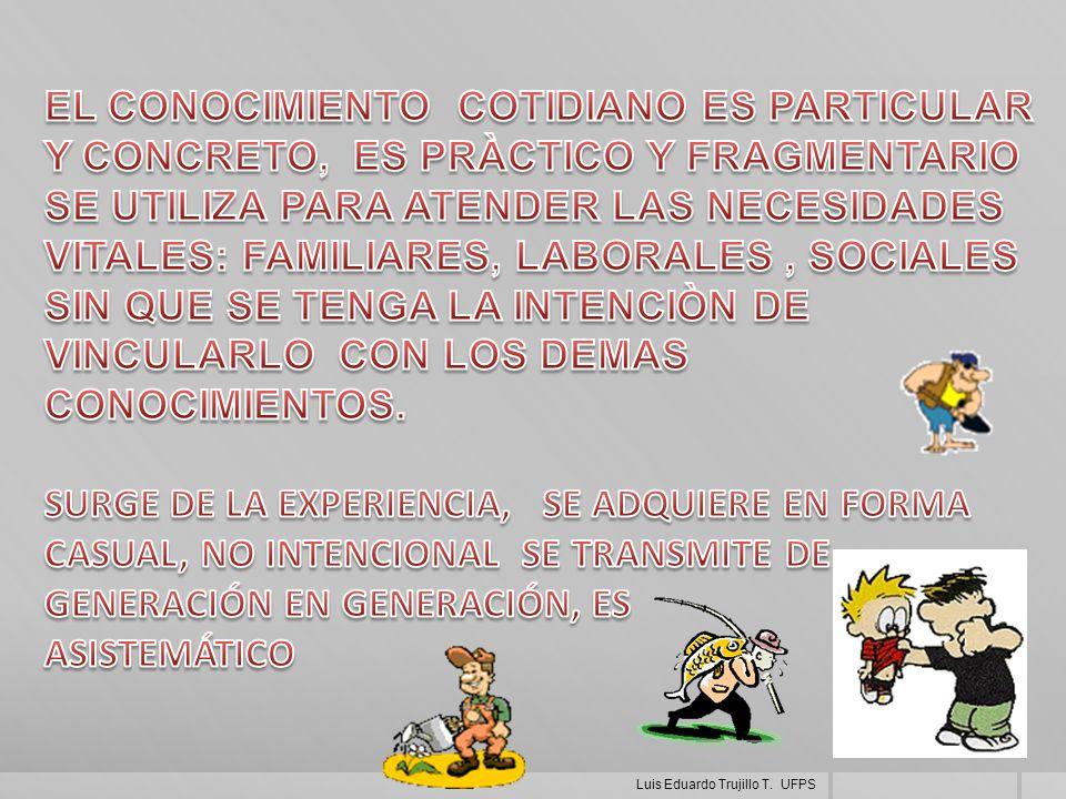 EL CONOCIMIENTO COTIDIANO ES PARTICULAR Y CONCRETO, ES PRÀCTICO Y FRAGMENTARIO SE UTILIZA PARA ATENDER LAS NECESIDADES VITALES: FAMILIARES, LABORALES , SOCIALES SIN QUE SE TENGA LA INTENCIÒN DE VINCULARLO CON LOS DEMAS CONOCIMIENTOS.