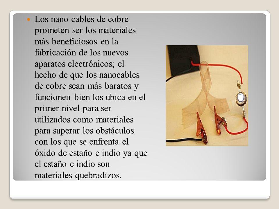 Los nano cables de cobre prometen ser los materiales más beneficiosos en la fabricación de los nuevos aparatos electrónicos; el hecho de que los nanocables de cobre sean más baratos y funcionen bien los ubica en el primer nivel para ser utilizados como materiales para superar los obstáculos con los que se enfrenta el óxido de estaño e indio ya que el estaño e indio son materiales quebradizos.