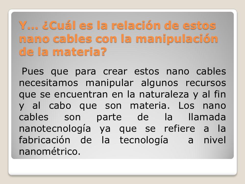 Y… ¿Cuál es la relación de estos nano cables con la manipulación de la materia