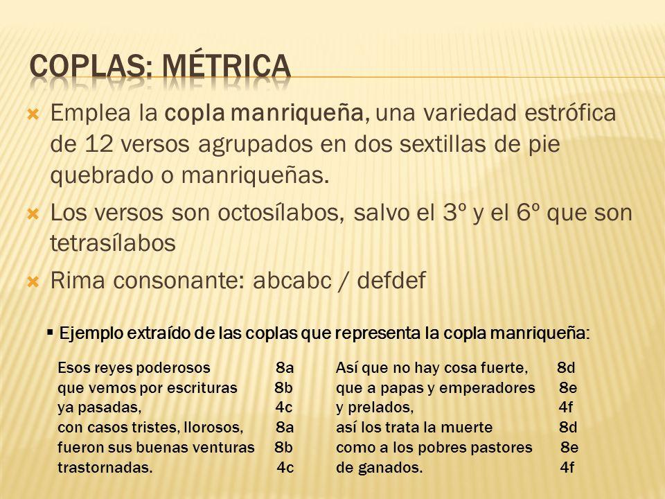 Coplas: métrica Emplea la copla manriqueña, una variedad estrófica de 12 versos agrupados en dos sextillas de pie quebrado o manriqueñas.