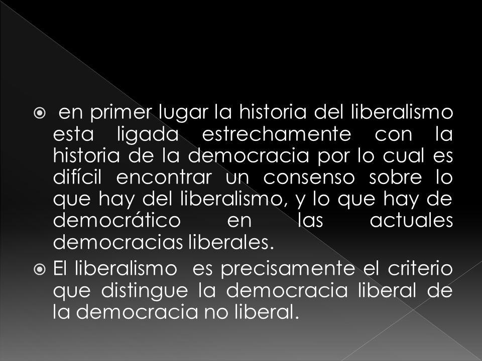 en primer lugar la historia del liberalismo esta ligada estrechamente con la historia de la democracia por lo cual es difícil encontrar un consenso sobre lo que hay del liberalismo, y lo que hay de democrático en las actuales democracias liberales.