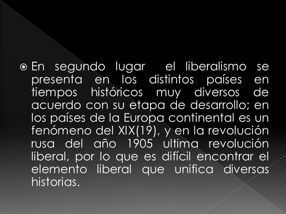 En segundo lugar el liberalismo se presenta en los distintos países en tiempos históricos muy diversos de acuerdo con su etapa de desarrollo; en los países de la Europa continental es un fenómeno del XIX(19), y en la revolución rusa del año 1905 ultima revolución liberal, por lo que es difícil encontrar el elemento liberal que unifica diversas historias.
