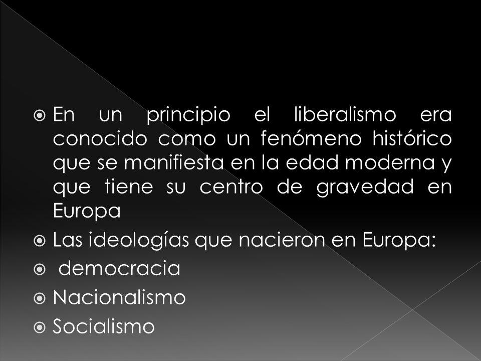 En un principio el liberalismo era conocido como un fenómeno histórico que se manifiesta en la edad moderna y que tiene su centro de gravedad en Europa