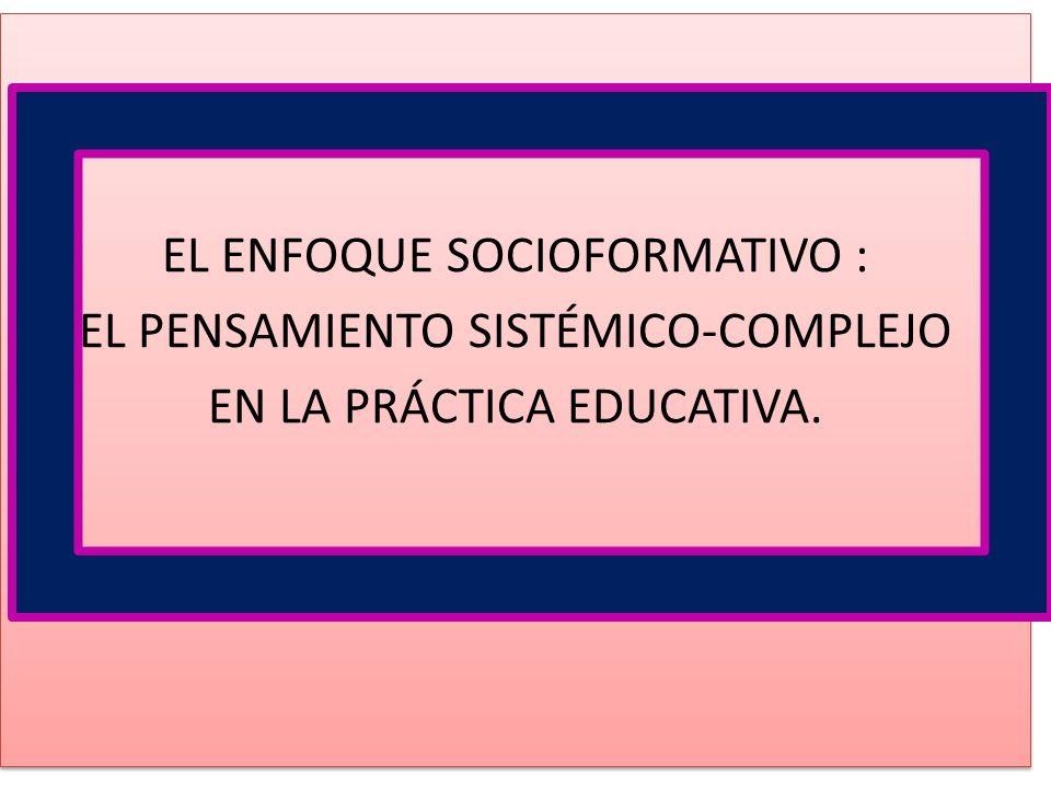 EL ENFOQUE SOCIOFORMATIVO : EL PENSAMIENTO SISTÉMICO-COMPLEJO EN LA PRÁCTICA EDUCATIVA.