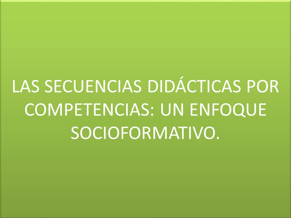 LAS SECUENCIAS DIDÁCTICAS POR COMPETENCIAS: UN ENFOQUE SOCIOFORMATIVO.
