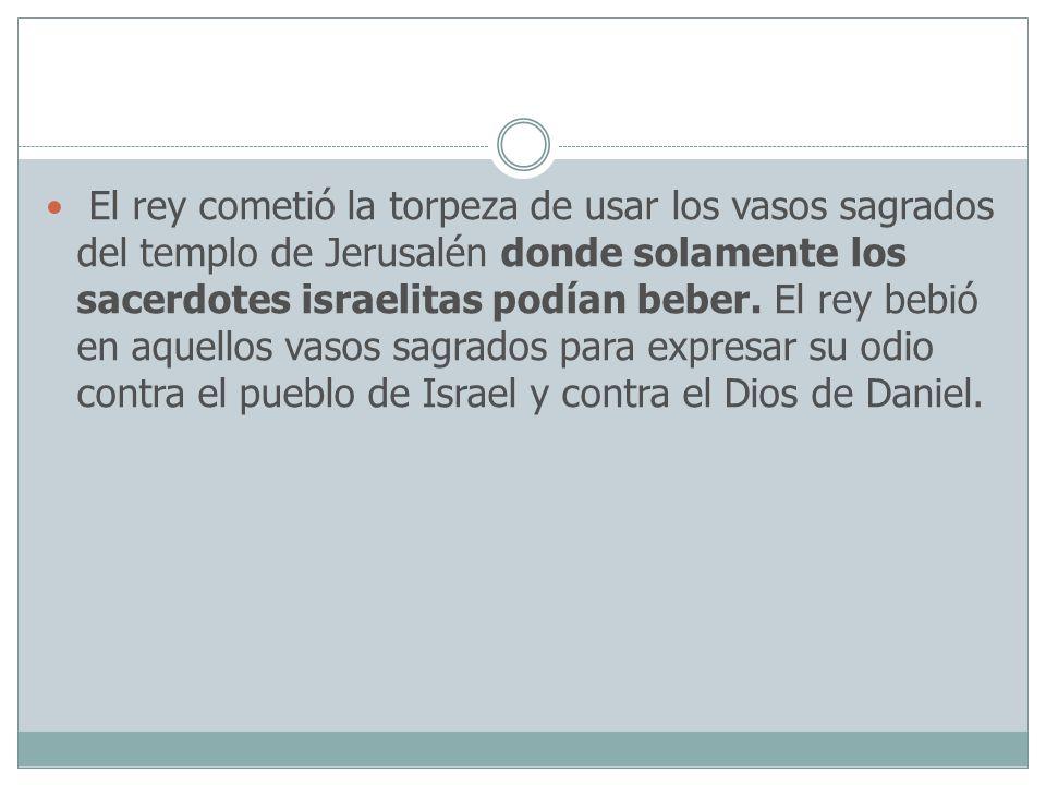 El rey cometió la torpeza de usar los vasos sagrados del templo de Jerusalén donde solamente los sacerdotes israelitas podían beber.