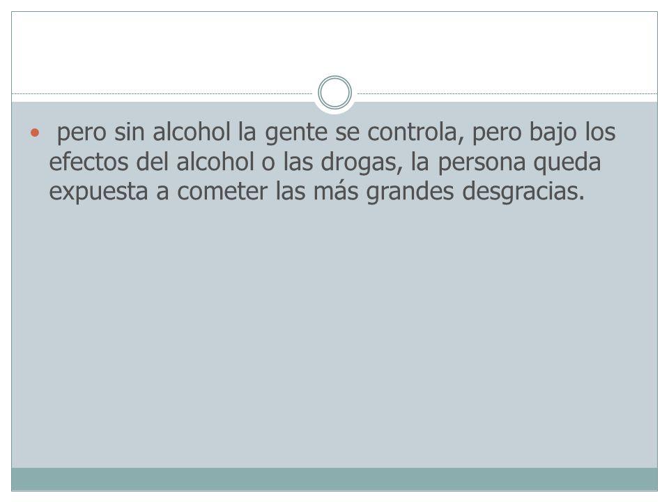 pero sin alcohol la gente se controla, pero bajo los efectos del alcohol o las drogas, la persona queda expuesta a cometer las más grandes desgracias.