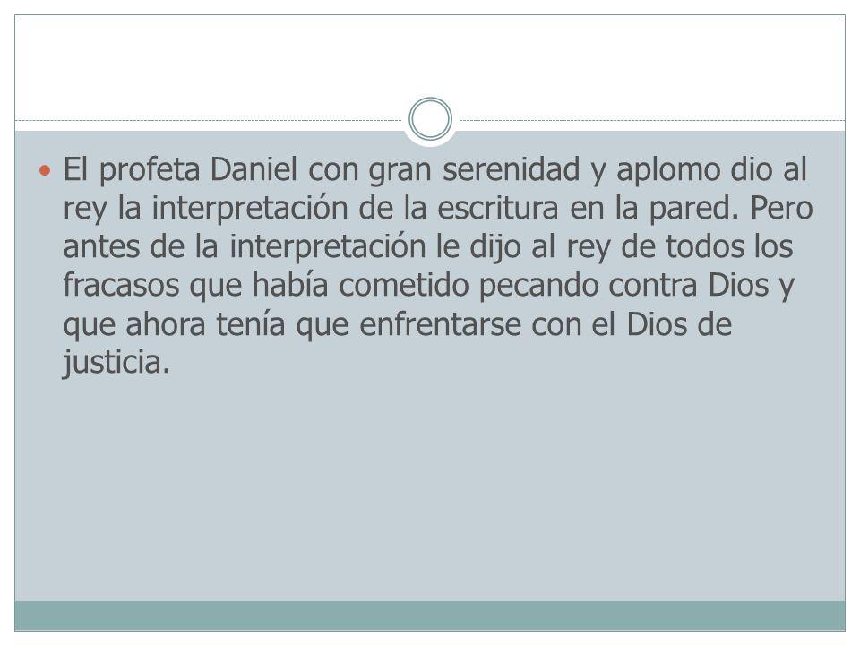 El profeta Daniel con gran serenidad y aplomo dio al rey la interpretación de la escritura en la pared.