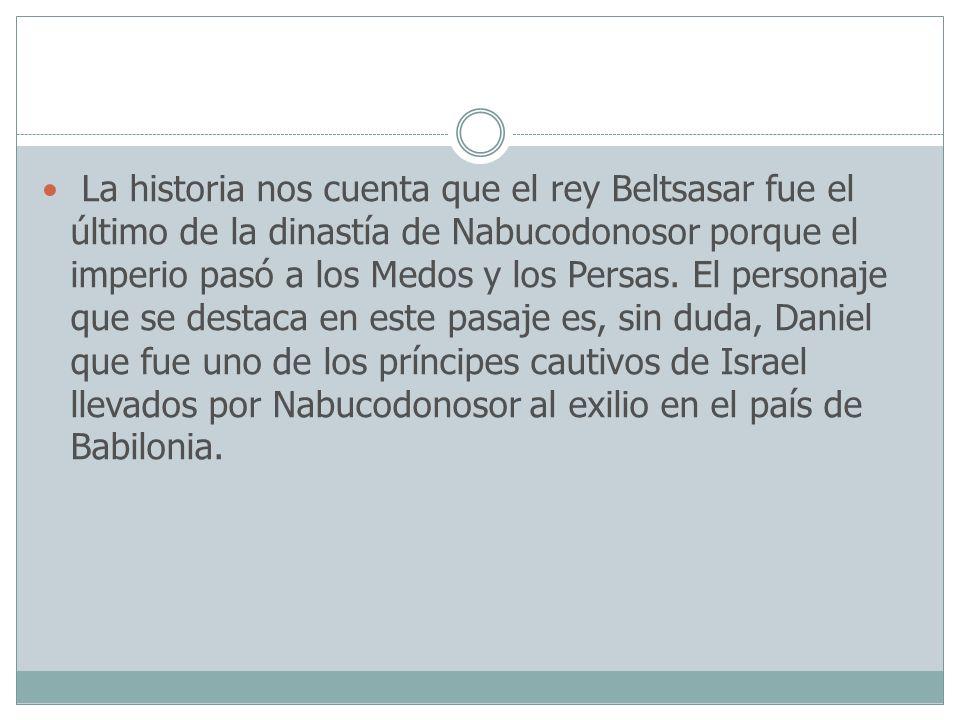 La historia nos cuenta que el rey Beltsasar fue el último de la dinastía de Nabucodonosor porque el imperio pasó a los Medos y los Persas.