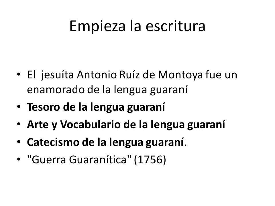 Empieza la escritura El jesuíta Antonio Ruíz de Montoya fue un enamorado de la lengua guaraní. Tesoro de la lengua guaraní.