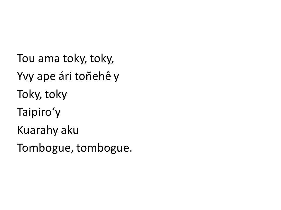 Tou ama toky, toky, Yvy ape ári toñehê y Toky, toky Taipiro'y Kuarahy aku Tombogue, tombogue.