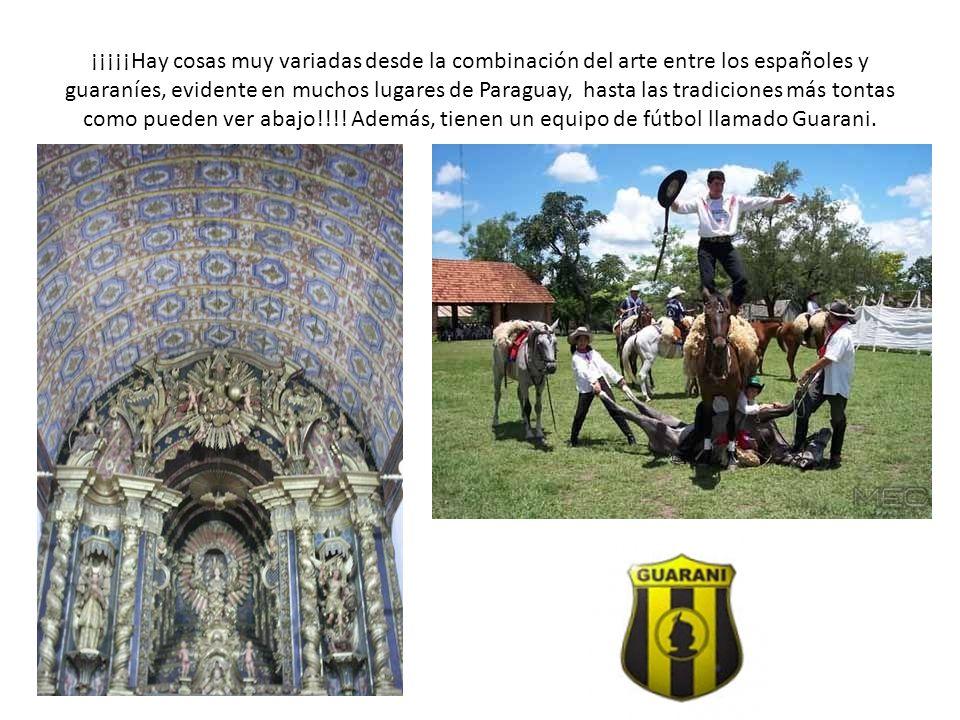¡¡¡¡¡Hay cosas muy variadas desde la combinación del arte entre los españoles y guaraníes, evidente en muchos lugares de Paraguay, hasta las tradiciones más tontas como pueden ver abajo!!!.