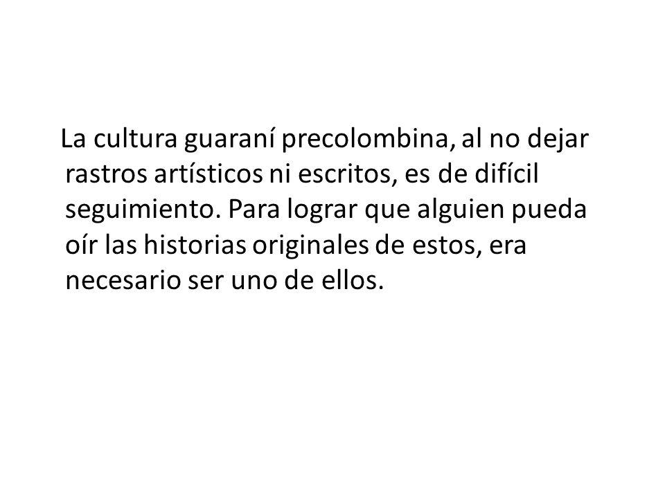 La cultura guaraní precolombina, al no dejar rastros artísticos ni escritos, es de difícil seguimiento.