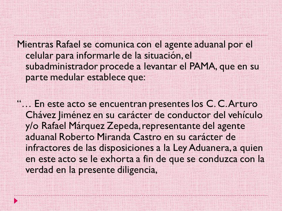 Mientras Rafael se comunica con el agente aduanal por el celular para informarle de la situación, el subadministrador procede a levantar el PAMA, que en su parte medular establece que: … En este acto se encuentran presentes los C.