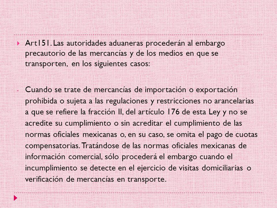 Art151. Las autoridades aduaneras procederán al embargo precautorio de las mercancías y de los medios en que se transporten, en los siguientes casos: