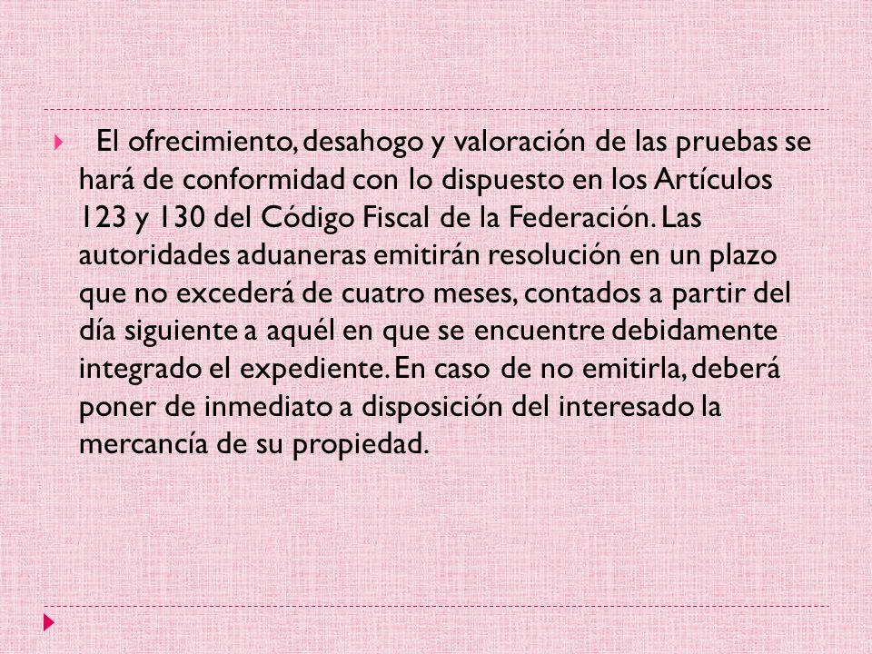 El ofrecimiento, desahogo y valoración de las pruebas se hará de conformidad con lo dispuesto en los Artículos 123 y 130 del Código Fiscal de la Federación.