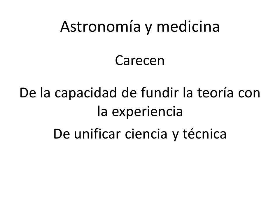 Astronomía y medicina Carecen De la capacidad de fundir la teoría con la experiencia De unificar ciencia y técnica