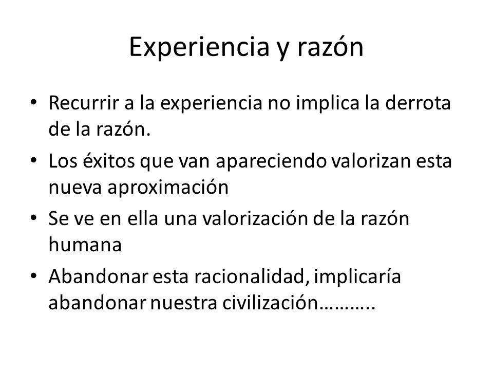 Experiencia y razón Recurrir a la experiencia no implica la derrota de la razón. Los éxitos que van apareciendo valorizan esta nueva aproximación.