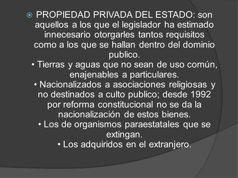 PROPIEDAD PRIVADA DEL ESTADO: son aquellos a los que el legislador ha estimado innecesario otorgarles tantos requisitos como a los que se hallan dentro del dominio publico.