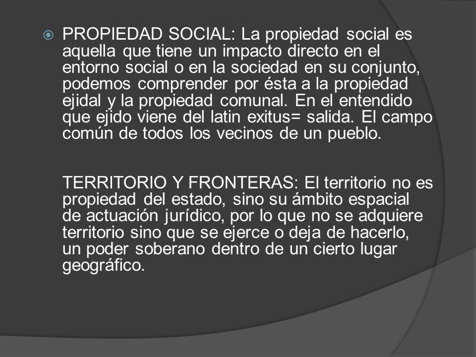 PROPIEDAD SOCIAL: La propiedad social es aquella que tiene un impacto directo en el entorno social o en la sociedad en su conjunto, podemos comprender por ésta a la propiedad ejidal y la propiedad comunal.