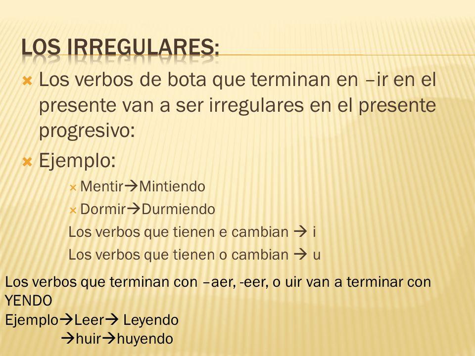 Los irregulares: Los verbos de bota que terminan en –ir en el presente van a ser irregulares en el presente progresivo: