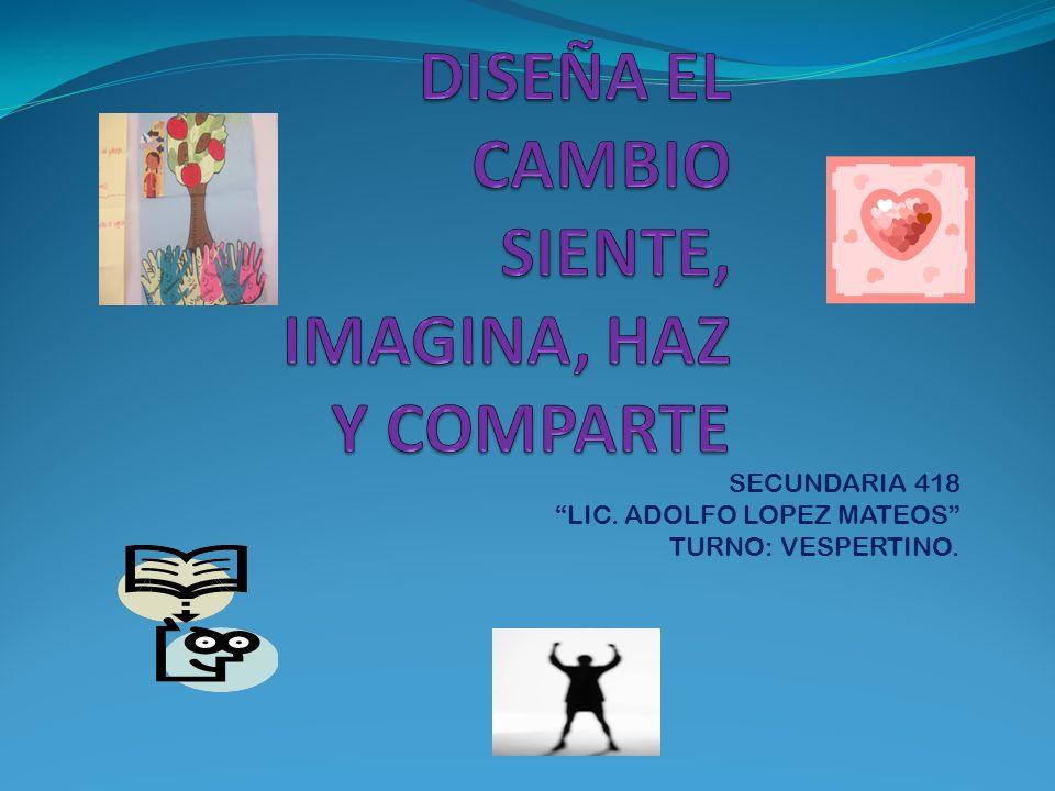 DISEÑA EL CAMBIO SIENTE, IMAGINA, HAZ Y COMPARTE