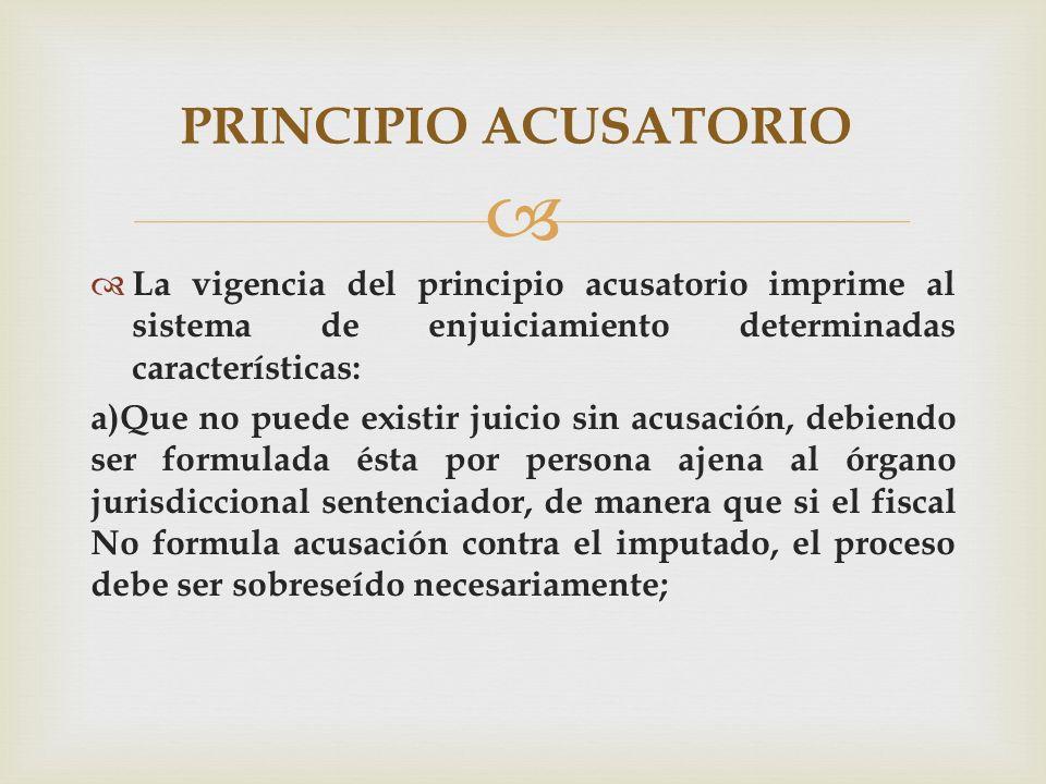 PRINCIPIO ACUSATORIO La vigencia del principio acusatorio imprime al sistema de enjuiciamiento determinadas características: