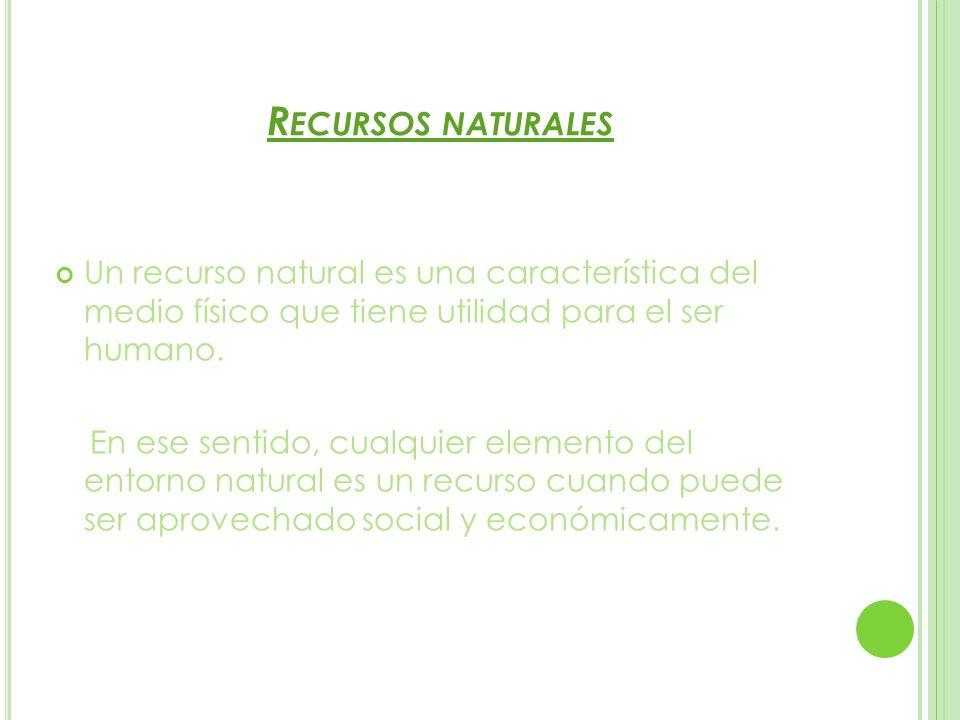 Recursos naturalesUn recurso natural es una característica del medio físico que tiene utilidad para el ser humano.