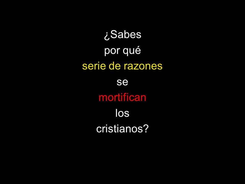 ¿Sabes por qué serie de razones se mortifican los cristianos