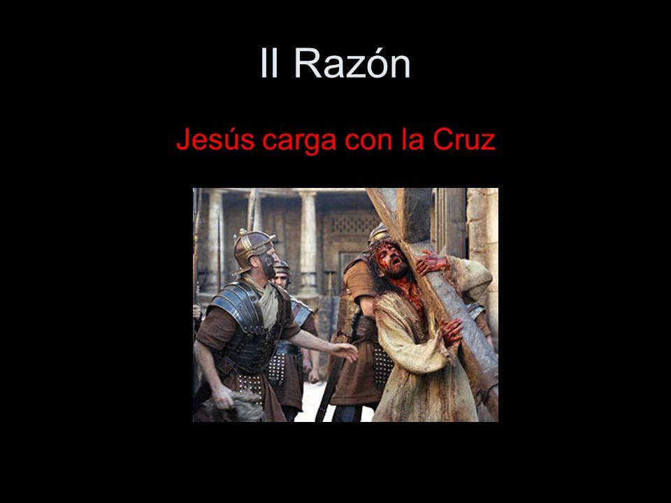 II Razón Jesús carga con la Cruz