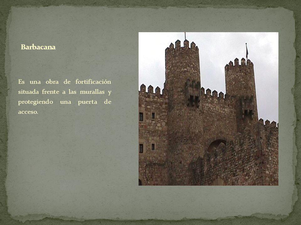Barbacana Es una obra de fortificación situada frente a las murallas y protegiendo una puerta de acceso.