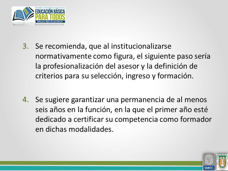 Se recomienda, que al institucionalizarse normativamente como figura, el siguiente paso sería la profesionalización del asesor y la definición de criterios para su selección, ingreso y formación.