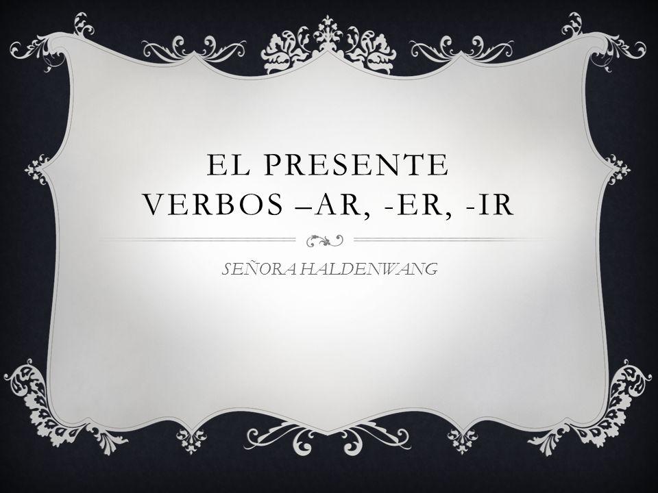 EL PRESENTE VERBOS –AR, -ER, -IR