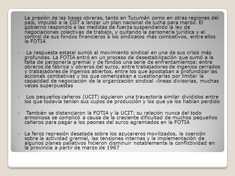 La presión de las bases obreras, tanto en Tucumán como en otras regiones del país, impulsó a la CGT a lanzar un plan nacional de lucha para marzo. El gobierno respondió a las medidas de fuerza suspendiendo la ley de negociaciones colectivas de trabajo, y quitando la personería jurídica y el control de sus fondos financieros a los sindicatos más combativos, entre ellos la FOTIA