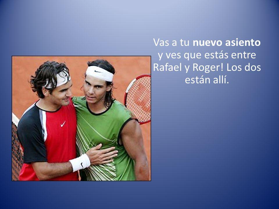 Vas a tu nuevo asiento y ves que estás entre Rafael y Roger