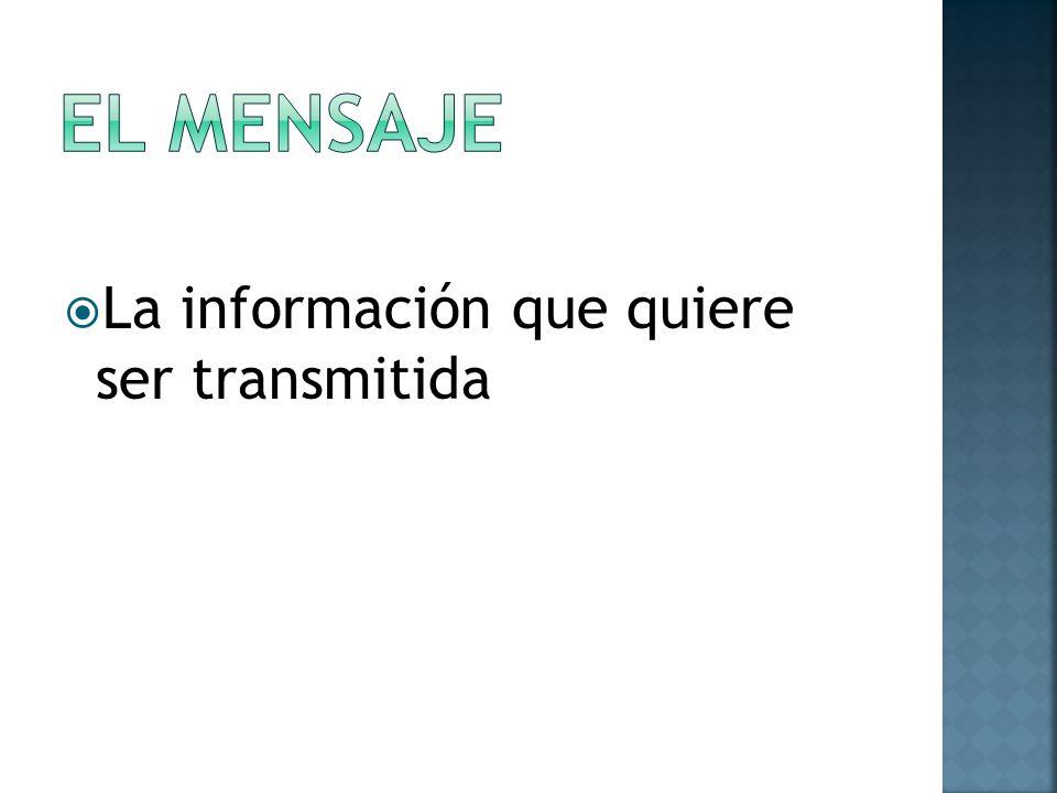 EL MENSAJE La información que quiere ser transmitida