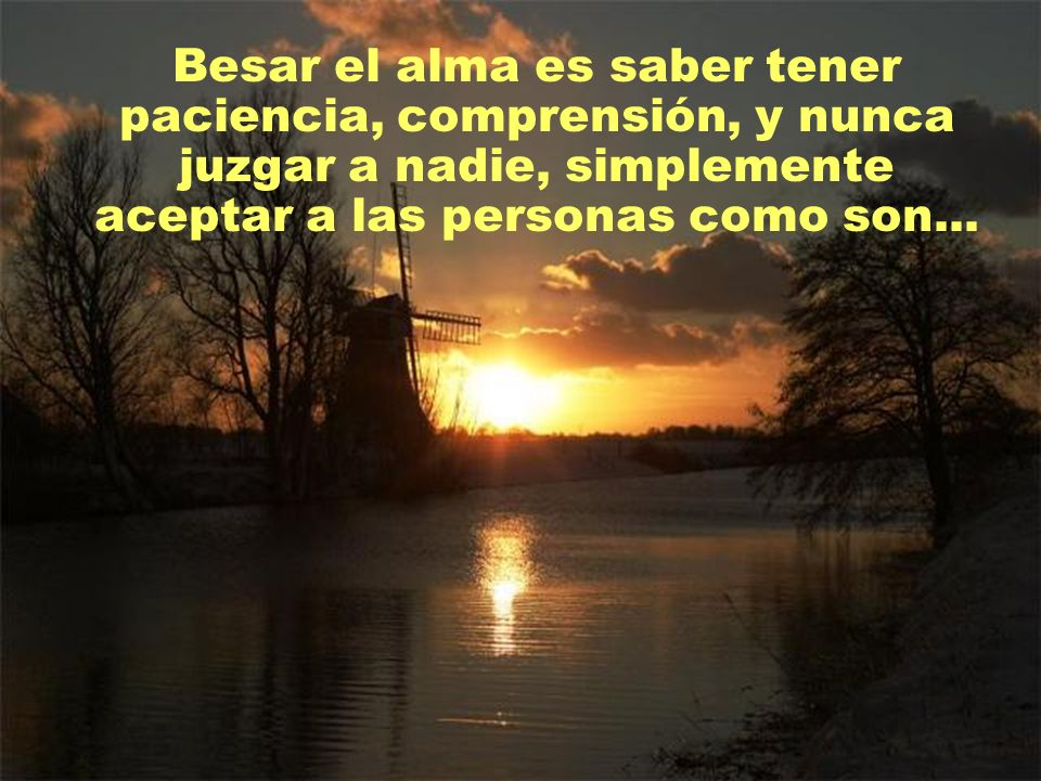 Besar el alma es saber tener paciencia, comprensión, y nunca juzgar a nadie, simplemente aceptar a las personas como son...
