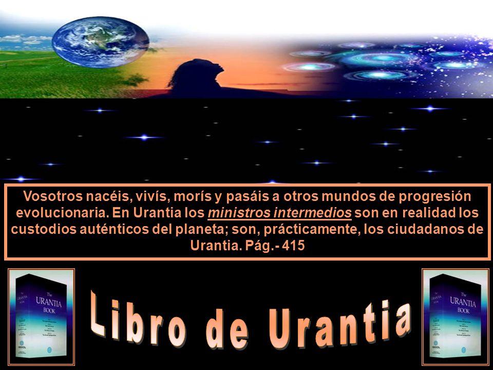 Vosotros nacéis, vivís, morís y pasáis a otros mundos de progresión evolucionaria. En Urantia los ministros intermedios son en realidad los custodios auténticos del planeta; son, prácticamente, los ciudadanos de Urantia. Pág.- 415
