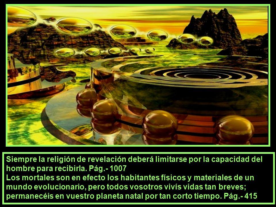 Siempre la religión de revelación deberá limitarse por la capacidad del hombre para recibirla. Pág.- 1007