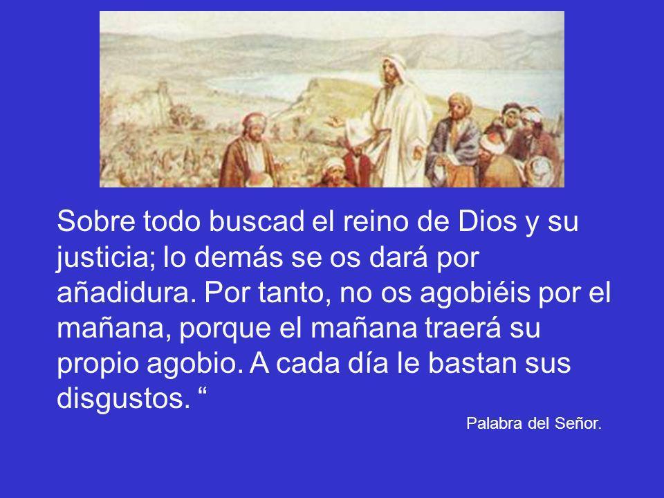 Sobre todo buscad el reino de Dios y su justicia; lo demás se os dará por añadidura. Por tanto, no os agobiéis por el mañana, porque el mañana traerá su propio agobio. A cada día le bastan sus disgustos.